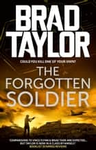 The Forgotten Soldier - A gripping military thriller from ex-Special Forces Commander Brad Taylor ebook by Brad Taylor
