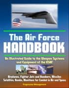 The Air Force Handbook: An Illustrated Guide to the Weapon Systems and Equipment of the USAF, Airplanes, Fighter Jets and Bombers, Missiles, Satellites, Bombs, Munitions for Combat in Air and Space ebook by Progressive Management