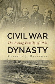 Civil War Dynasty - The Ewing Family of Ohio ebook by Kenneth J. Heineman