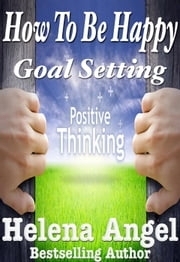 How To Be Happy: Goal Setting or When Dreams Come True (Positive Thinking Book) - Positive Thinking Book ebook by Helena Angel