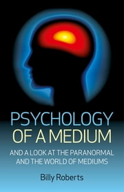 Psychology of a Medium - And A Look At The Paranormal And The World Of Mediums ebook by Billy Roberts