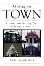 Going to Town - Architectural Walking Tours in Southern Ontario ebook by Katherine Ashenburg