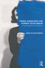 Power, Knowledge and Feminist Scholarship - An Ethnography of Academia ebook by Maria do Mar Pereira