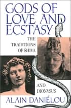 Gods of Love and Ecstasy - The Traditions of Shiva and Dionysus ebook by Alain Daniélou