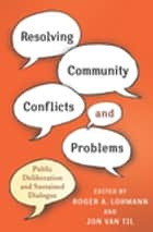 Resolving Community Conflicts and Problems - Public Deliberation and Sustained Dialogue ebook by Roger A. Lohmann, Jon Van Til, Dolly Ford