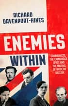 Enemies Within: Communists, the Cambridge Spies and the Making of Modern Britain ebook by Richard Davenport-Hines