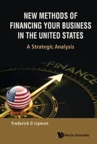 New Methods of Financing Your Business in the United States ebook by Frederick D Lipman