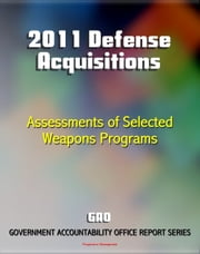 2011 Defense Acquisitions: Assessments of Selected Weapon Programs by the GAO - Army, Navy, Air Force Weapons Systems including UAS, Missiles, Ships, F-35, Carriers, NPOESS, Osprey ebook by Progressive Management