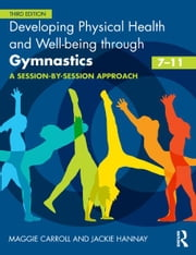 Developing Physical Health, Fitness and Well-being through Gymnastics (7-11) - A Session-by-Session Approach ebook by Maggie Carroll,Jackie Hannay