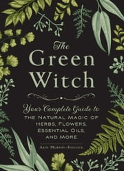The Green Witch - Your Complete Guide to the Natural Magic of Herbs, Flowers, Essential Oils, and More ebook by Arin Murphy-Hiscock