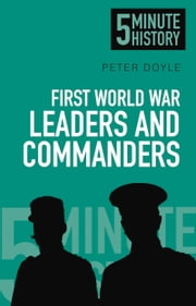 5 Minute History: First World War Leaders and Commanders ebook by Peter Doyle