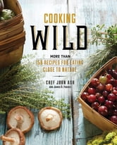 Cooking Wild - More than 150 Recipes for Eating Close to Nature ebook by John Ash,James O. Fraioli