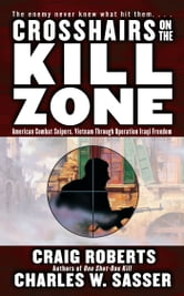 Crosshairs on the Kill Zone - American Combat Snipers, Vietnam through Operation Iraqi Freedom ebook by Craig Roberts,Charles W. Sasser