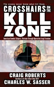 Crosshairs on the Kill Zone - American Combat Snipers, Vietnam through Operation Iraqi Freedom ebook by Charles W. Sasser,Craig Roberts