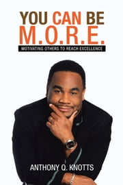 YOU CAN BE M.O.R.E. - MOTIVATING OTHERS TO REACH EXCELLENCE ebook by ANTHONY Q. KNOTTS