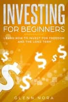 Investing for Beginners: Learn How to Invest for Freedom and the Long Term eBook by Glenn Nora