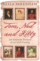 Tom, Ned and Kitty - An Intimate Portrait of an Irish Family ebook by Eliza Pakenham