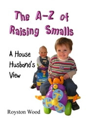 The A-Z of Raising Smalls: A House Husband's View ebook by Royston Wood