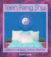 Teen Feng Shui - Design Your Space, Design Your Life ebook by Susan Levitt
