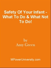 Safety Of Your Infant - What To Do & What Not To Do! ebook by Editorial Team Of MPowerUniversity.com