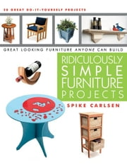 Ridiculously Simple Furniture Projects: Great Looking Furniture Anyone Can Build ebook by Carlsen, Spike