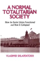 A Normal Totalitarian Society - How the Soviet Union Functioned and How It Collapsed ebook by Vladimir Shlapentokh