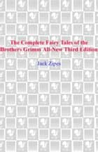 The Complete Fairy Tales of the Brothers Grimm All-New Third Edition ebook by Jack Zipes
