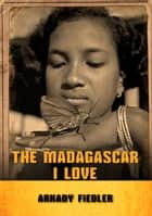 The Madagascar I Love ebook by Arkady Fiedler
