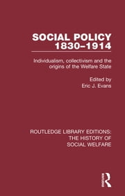 Social Policy 1830-1914 - Individualism, Collectivism and the Origins of the Welfare State ebook by Eric J Evans