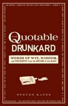 The Quotable Drunkard - Words of Wit, Wisdom, and Philosophy From the Bottom of the Glass ebook by Steven Kates