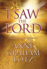 I Saw the Lord - A Wake-Up Call for Your Heart ebook by Anne Graham Lotz