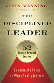 The Disciplined Leader - Keeping the Focus on What Really Matters ebook by John Manning,Katie Roberts