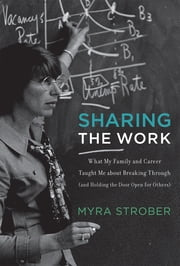 Sharing the Work - What My Family and Career Taught Me about Breaking Through (and Holding the Door Open for Others) ebook by Myra Strober,John Donahoe