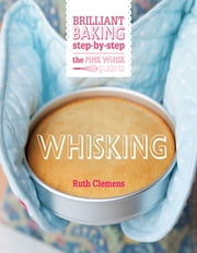 The Pink Whisk Guide to Whisking - Brilliant baking step-by-step ebook by Ruth Clemens