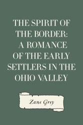 The Spirit of the Border: A Romance of the Early Settlers in the Ohio Valley ebook by Zane Grey