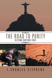 The Road To Purity - Setting Captives Free ebook by T. Charles Stephens