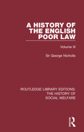 A History of the English Poor Law - Volume III ebook by Sir George Nicholls