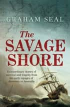 The Savage Shore - Extraordinary stories of survival and tragedy from the early voyages of discovery to Australia ebook by Graham Seal