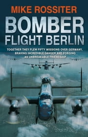 Bomber Flight Berlin ebook by Mike Rossiter
