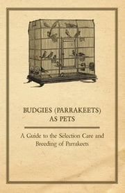 Budgies (Parrakeets) as Pets - A Guide to the Selection Care and Breeding of Parrakeets ebook by Anon.