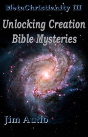 MetaChristianity III: Unlocking Creation Bible Mysteries ebook by Jim Autio