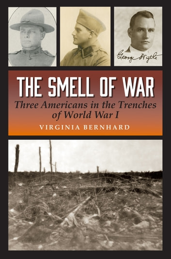 The Smell of War - Three Americans in the Trenches of World War I ebook by Virginia Bernhard