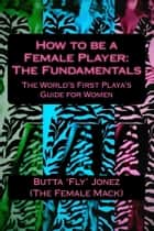 How to be a Female Player: The Fundamentals ebook by Butta 'Fly' Jonez