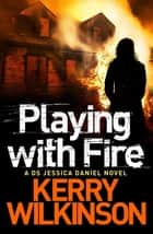 Playing with Fire: A DS Jessica Daniel Novel 5 ebook by Kerry Wilkinson