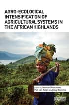 Agro-Ecological Intensification of Agricultural Systems in the African Highlands ebook by Bernard Vanlauwe,Piet van Asten,Guy Blomme