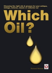 Which Oil? - Choosing the right oils & greases for your veteran, brass era, vintage, antique, classic or collector car ebook by Richard Michell