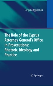 The Role of the Cyprus Attorney General's Office in Prosecutions: Rhetoric, Ideology and Practice ebook by Despina Kyprianou