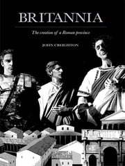 Britannia - The Creation of a Roman Province ebook by John Creighton
