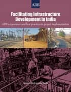 Facilitating Infrastructure Development in India - ADB's Experience and Best Practices in Project Implementation ebook by Asian Development Bank