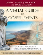 A Visual Guide to Gospel Events - Fascinating Insights into Where They Happened and Why ebook by James C. Martin,John A. Beck,David G. Hansen